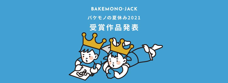 『BAKEMONO-JACK』バケモノの夏休み2021 受賞作品発表!